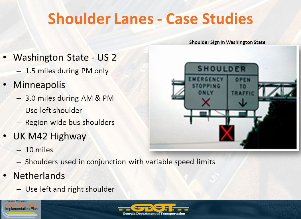 Shoulder Lanes - Case Studies Washington State - US 2 – 1.5 miles during PM only Minneapolis – 3.0 miles during AM & PM – Use left shoulder – Region wide bus shoulders UK M42 Highway – 10 miles – Shoulders used in conjunction with variable speed limits Netherlands – Use left and right shoulder Shoulder Sign in Washington State