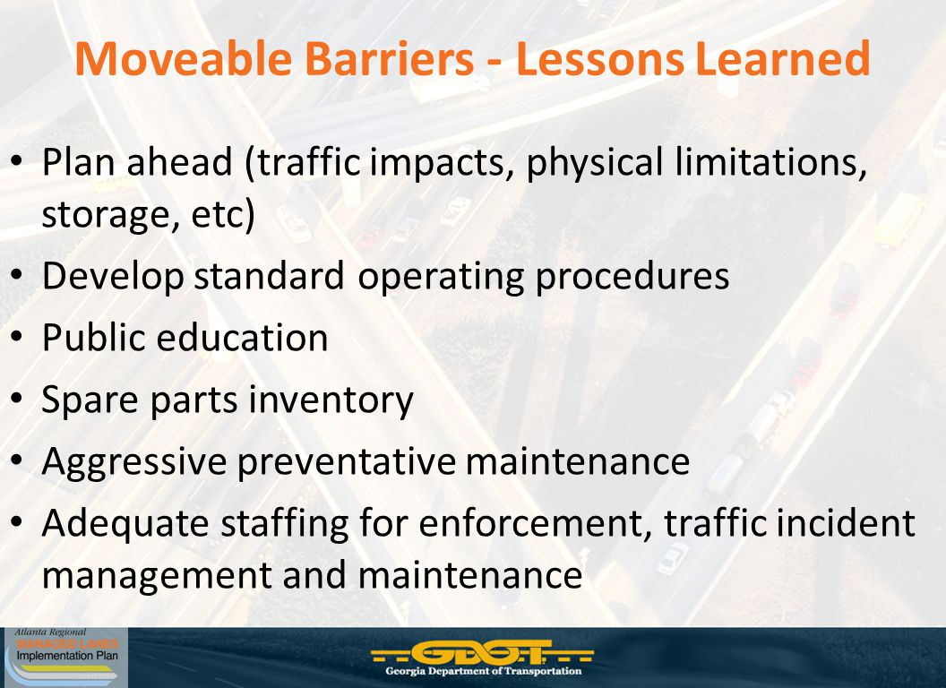 Moveable Barriers - Lessons Learned Plan ahead (traffic impacts, physical limitations, storage, etc) Develop standard operating procedures Public education Spare parts inventory Aggressive preventative maintenance Adequate staffing for enforcement, traffic incident management and maintenance