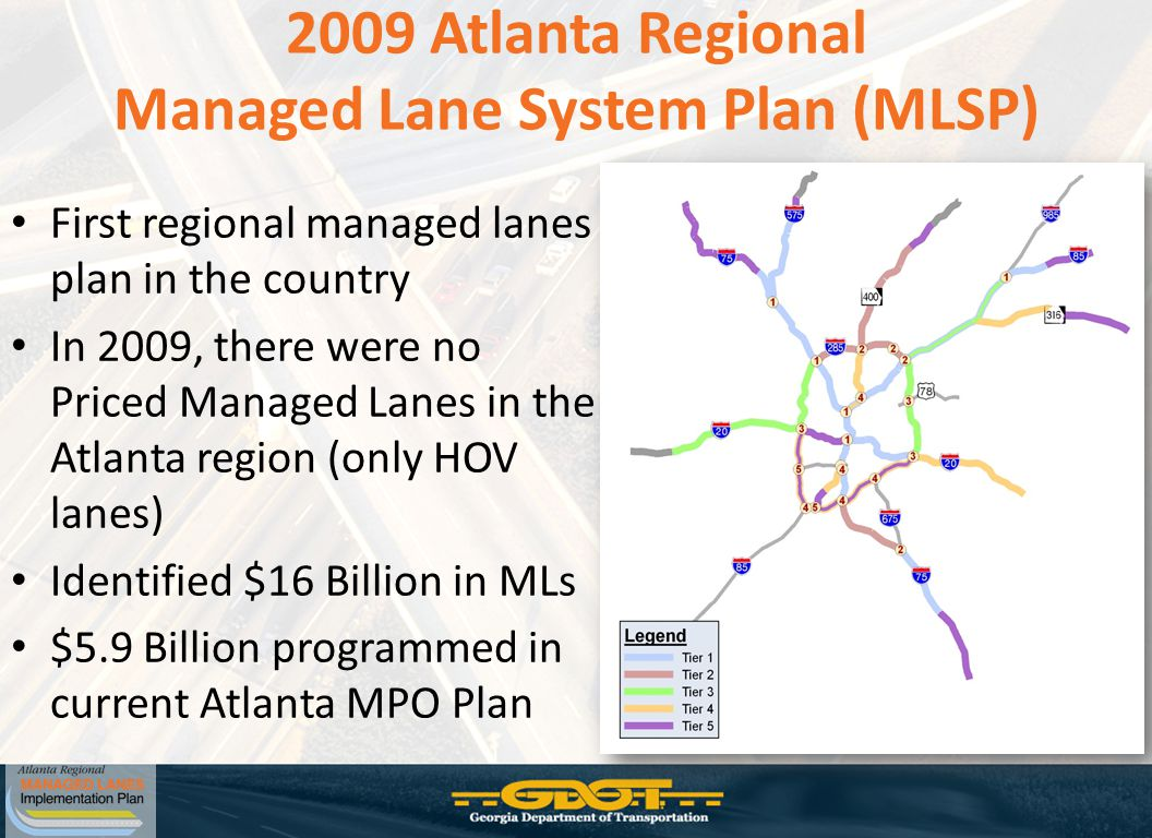 2009 Atlanta Regional Managed Lane System Plan (MLSP) First regional managed lanes plan in the country In 2009, there were no Priced Managed Lanes in the Atlanta region (only HOV lanes) Identified $16 Billion in MLs $5.9 Billion programmed in current Atlanta MPO Plan