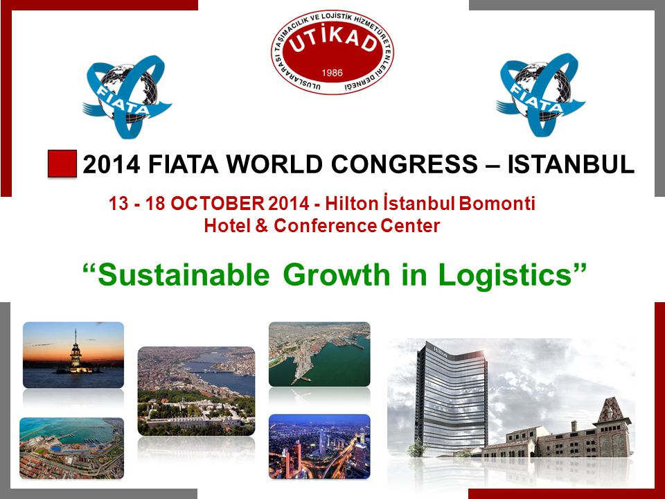 2014 FIATA WORLD CONGRESS – ISTANBUL 13 - 18 OCTOBER 2014 - Hilton İstanbul Bomonti Hotel & Conference Center Sustainable Growth in Logistics