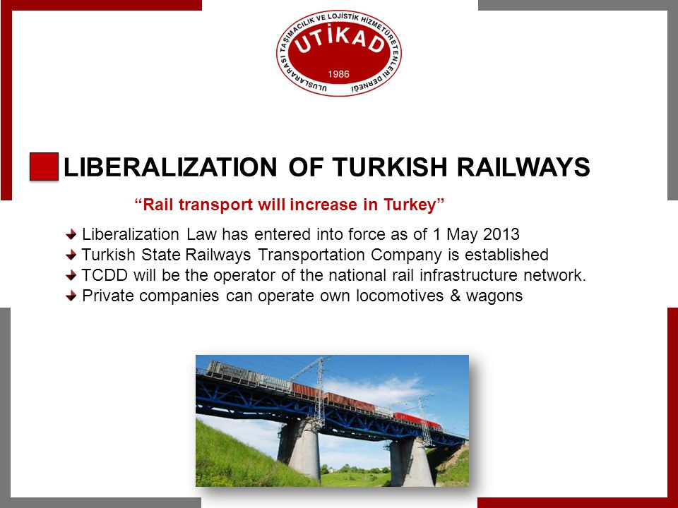 LIBERALIZATION OF TURKISH RAILWAYS Liberalization Law has entered into force as of 1 May 2013 Turkish State Railways Transportation Company is establi