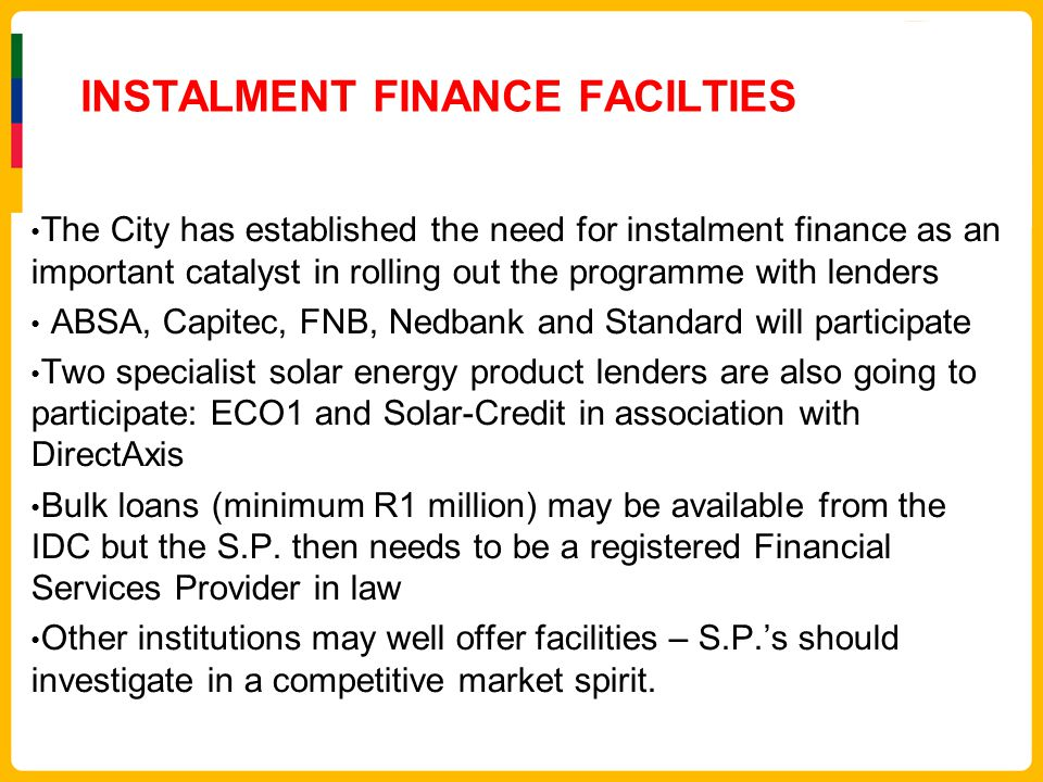 INSTALMENT FINANCE FACILTIES The City has established the need for instalment finance as an important catalyst in rolling out the programme with lende