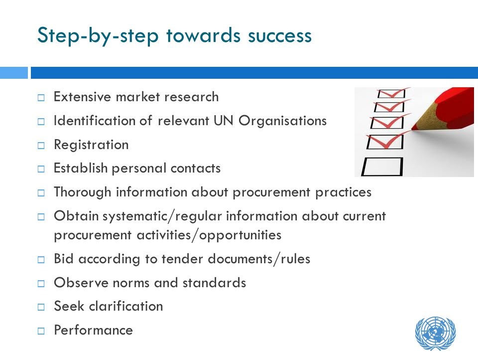 Step-by-step towards success Extensive market research Identification of relevant UN Organisations Registration Establish personal contacts Thorough information about procurement practices Obtain systematic/regular information about current procurement activities/opportunities Bid according to tender documents/rules Observe norms and standards Seek clarification Performance