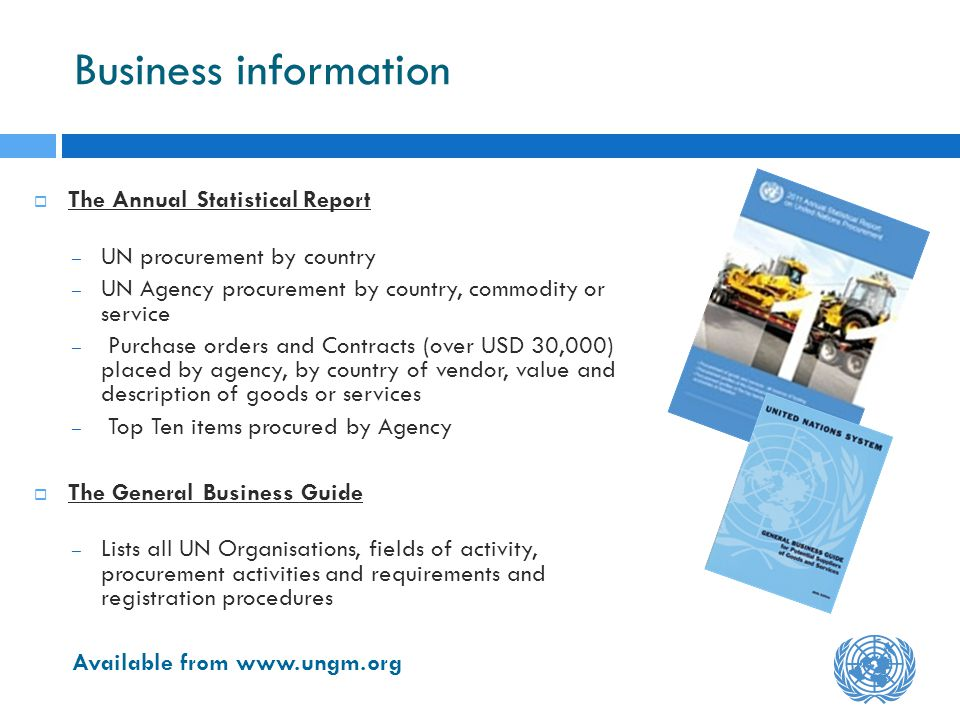 Business information The Annual Statistical Report – UN procurement by country – UN Agency procurement by country, commodity or service – Purchase orders and Contracts (over USD 30,000) placed by agency, by country of vendor, value and description of goods or services – Top Ten items procured by Agency The General Business Guide – Lists all UN Organisations, fields of activity, procurement activities and requirements and registration procedures Available from www.ungm.org