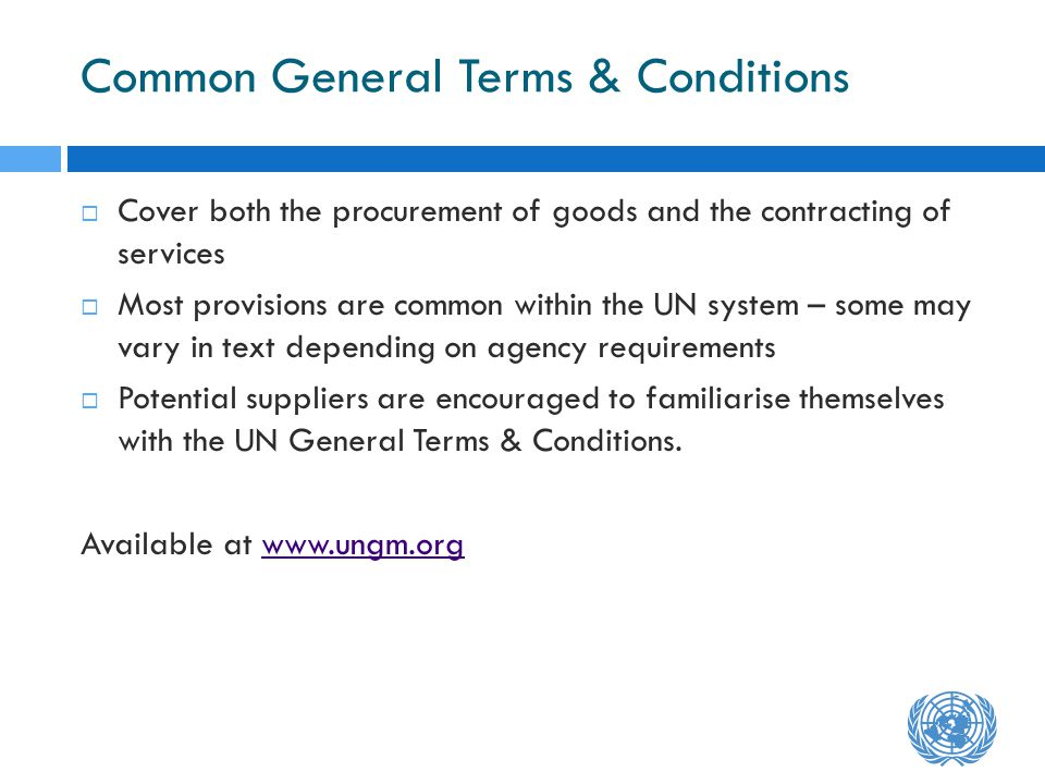 Common General Terms & Conditions Cover both the procurement of goods and the contracting of services Most provisions are common within the UN system – some may vary in text depending on agency requirements Potential suppliers are encouraged to familiarise themselves with the UN General Terms & Conditions.