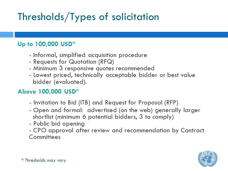 Thresholds/Types of solicitation Up to 100,000 USD* - Informal, simplified acquisition procedure - Requests for Quotation (RFQ) - Minimum 3 responsive quotes recommended - Lowest priced, technically acceptable bidder or best value bidder (evaluated).