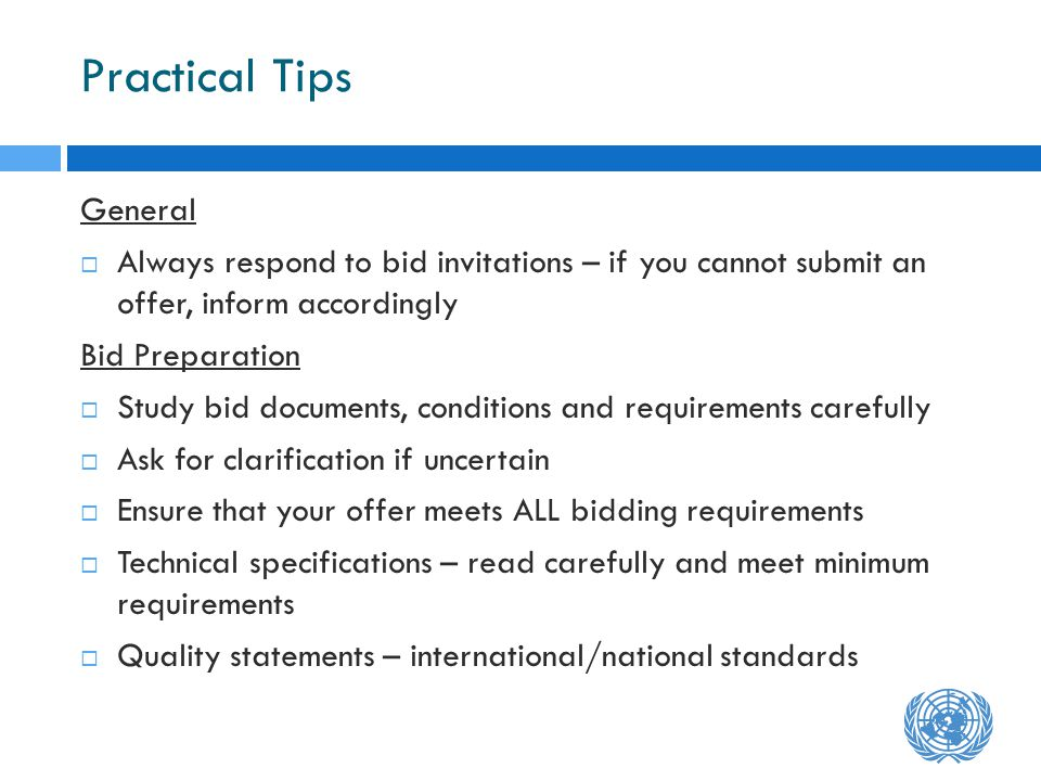 Practical Tips General Always respond to bid invitations – if you cannot submit an offer, inform accordingly Bid Preparation Study bid documents, conditions and requirements carefully Ask for clarification if uncertain Ensure that your offer meets ALL bidding requirements Technical specifications – read carefully and meet minimum requirements Quality statements – international/national standards