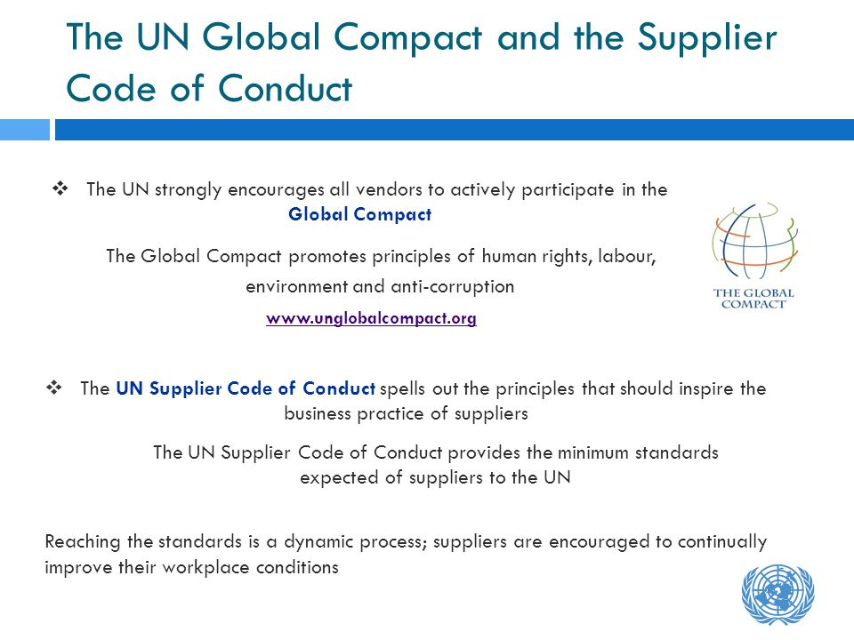 The UN Global Compact and the Supplier Code of Conduct The UN strongly encourages all vendors to actively participate in the Global Compact The Global Compact promotes principles of human rights, labour, environment and anti-corruption www.unglobalcompact.org www.unglobalcompact.org The UN Supplier Code of Conduct spells out the principles that should inspire the business practice of suppliers The UN Supplier Code of Conduct provides the minimum standards expected of suppliers to the UN Reaching the standards is a dynamic process; suppliers are encouraged to continually improve their workplace conditions