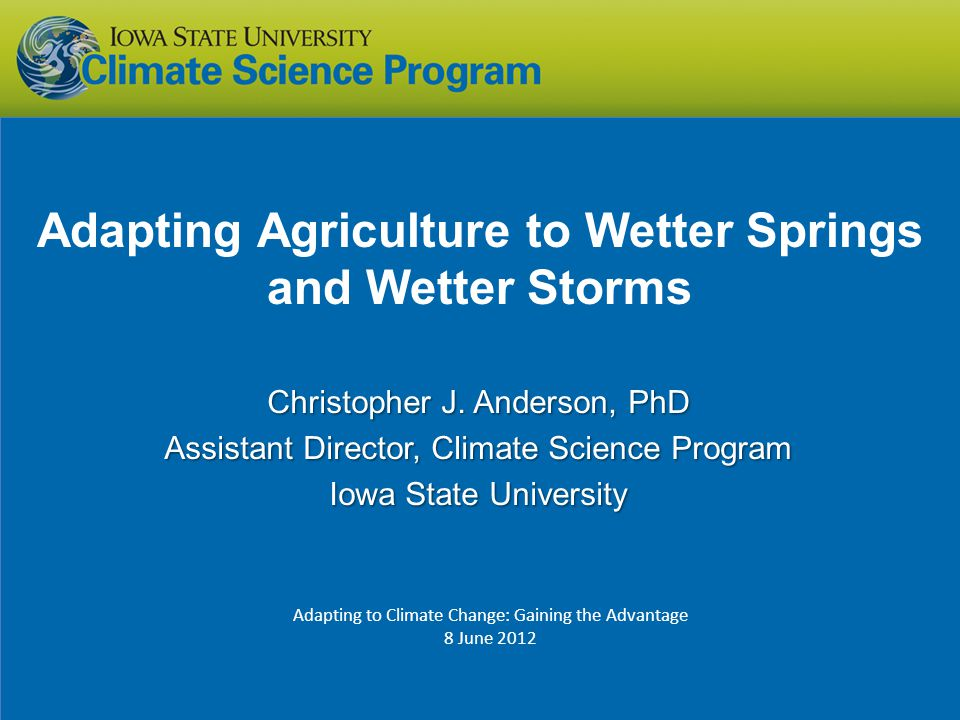 Adapting Agriculture to Wetter Springs and Wetter Storms Christopher J. Anderson, PhD Assistant Director, Climate Science Program Iowa State Universit