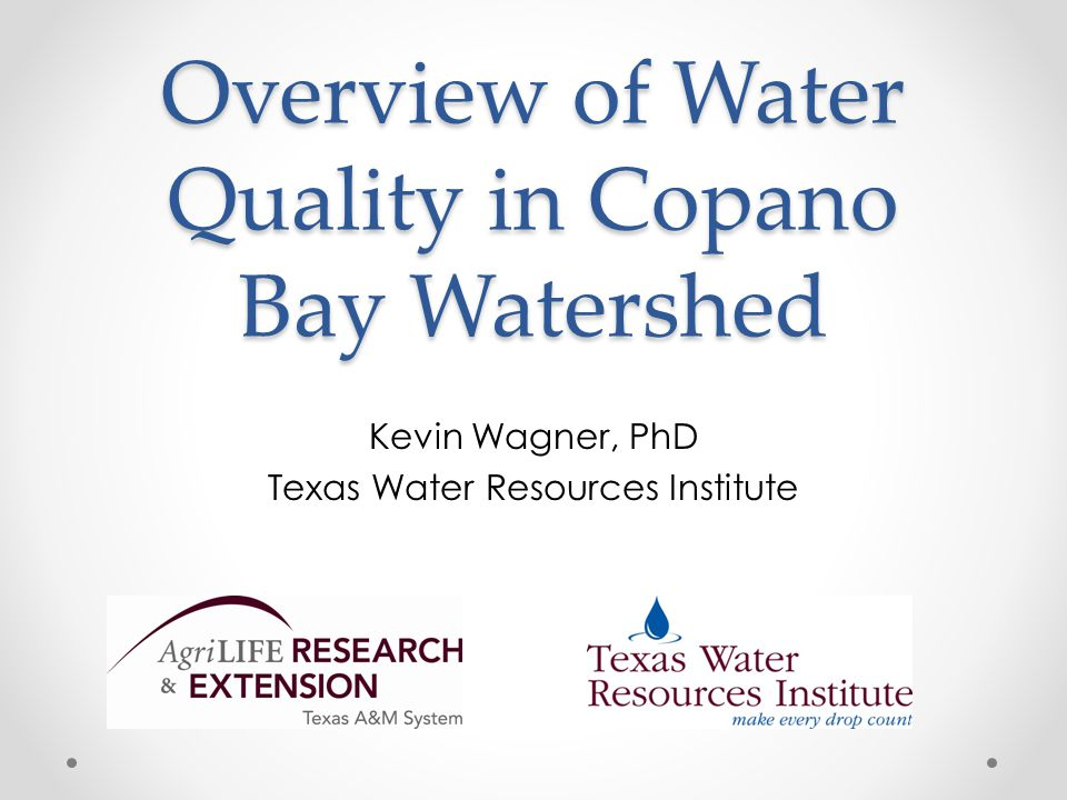 Overview of Water Quality in Copano Bay Watershed Kevin Wagner, PhD Texas Water Resources Institute