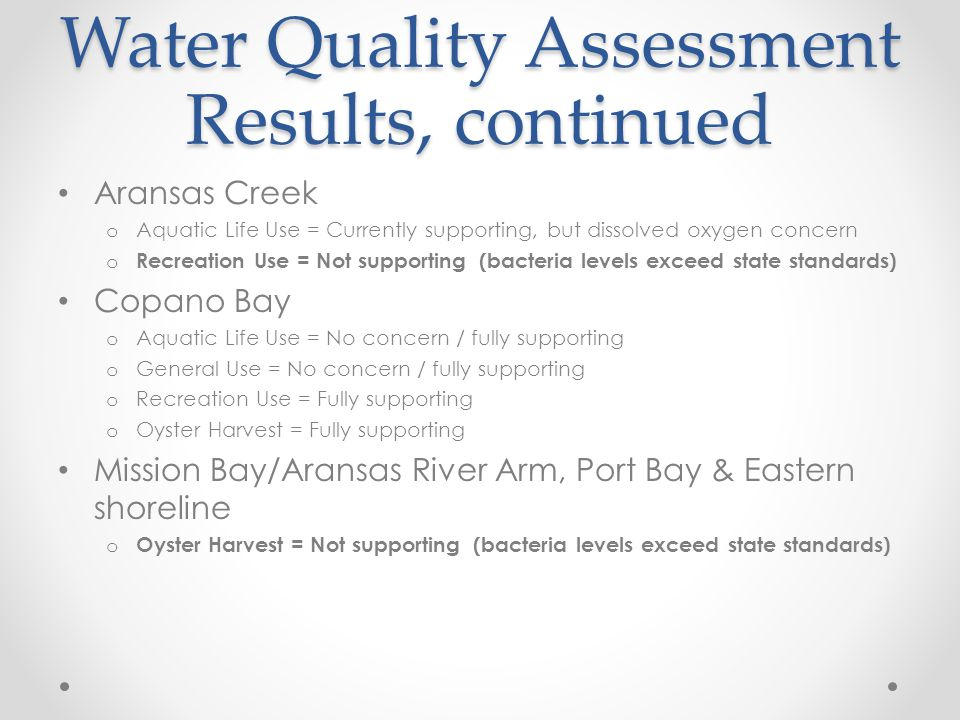 Water Quality Assessment Results, continued Aransas Creek o Aquatic Life Use = Currently supporting, but dissolved oxygen concern o Recreation Use = N