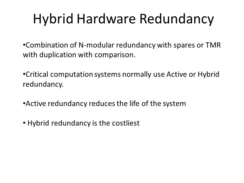Hybrid Hardware Redundancy Combination of N-modular redundancy with spares or TMR with duplication with comparison.