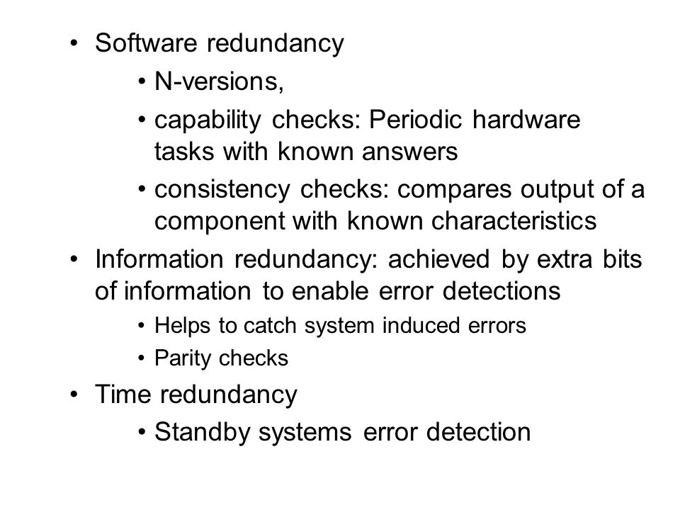 Software redundancy N-versions, capability checks: Periodic hardware tasks with known answers consistency checks: compares output of a component with known characteristics Information redundancy: achieved by extra bits of information to enable error detections Helps to catch system induced errors Parity checks Time redundancy Standby systems error detection