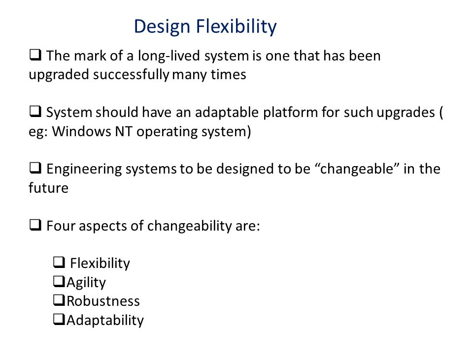 Design Flexibility The mark of a long-lived system is one that has been upgraded successfully many times System should have an adaptable platform for such upgrades ( eg: Windows NT operating system) Engineering systems to be designed to be changeable in the future Four aspects of changeability are: Flexibility Agility Robustness Adaptability