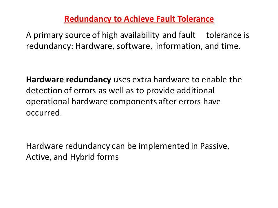 Redundancy to Achieve Fault Tolerance A primary source of high availability and fault tolerance is redundancy: Hardware, software, information, and time.