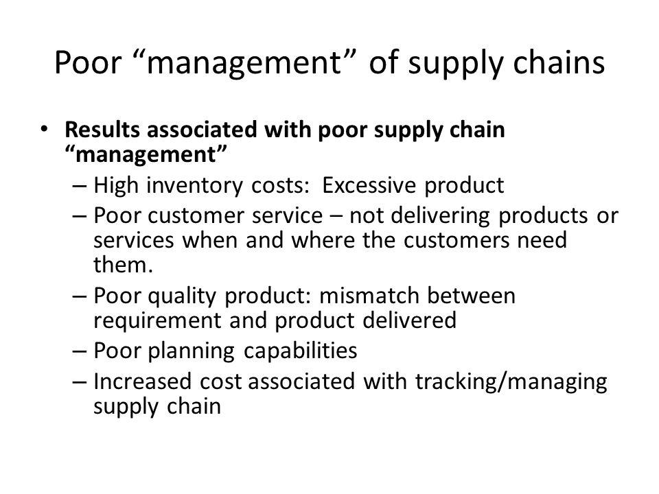 Poor management of supply chains Results associated with poor supply chain management – High inventory costs: Excessive product – Poor customer servic