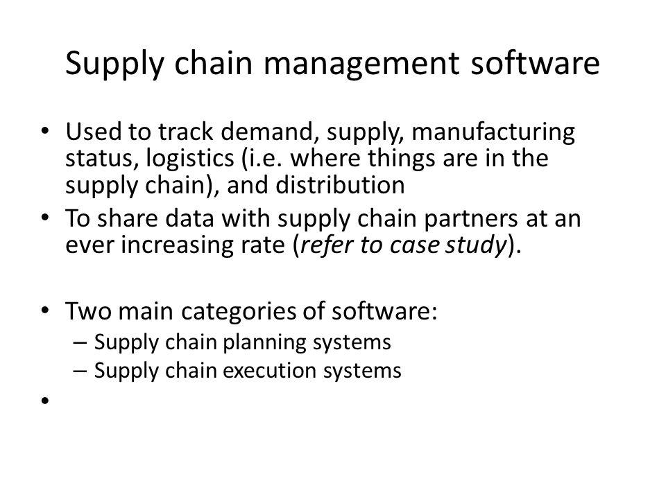 Supply chain management software Used to track demand, supply, manufacturing status, logistics (i.e. where things are in the supply chain), and distri