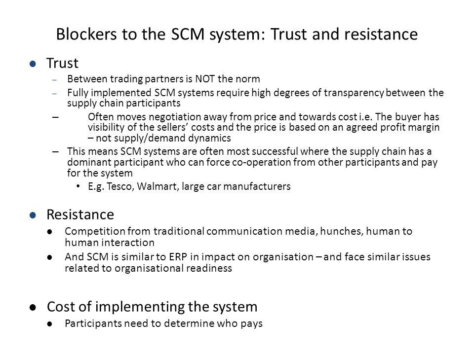 Blockers to the SCM system: Trust and resistance Trust – Between trading partners is NOT the norm – Fully implemented SCM systems require high degrees