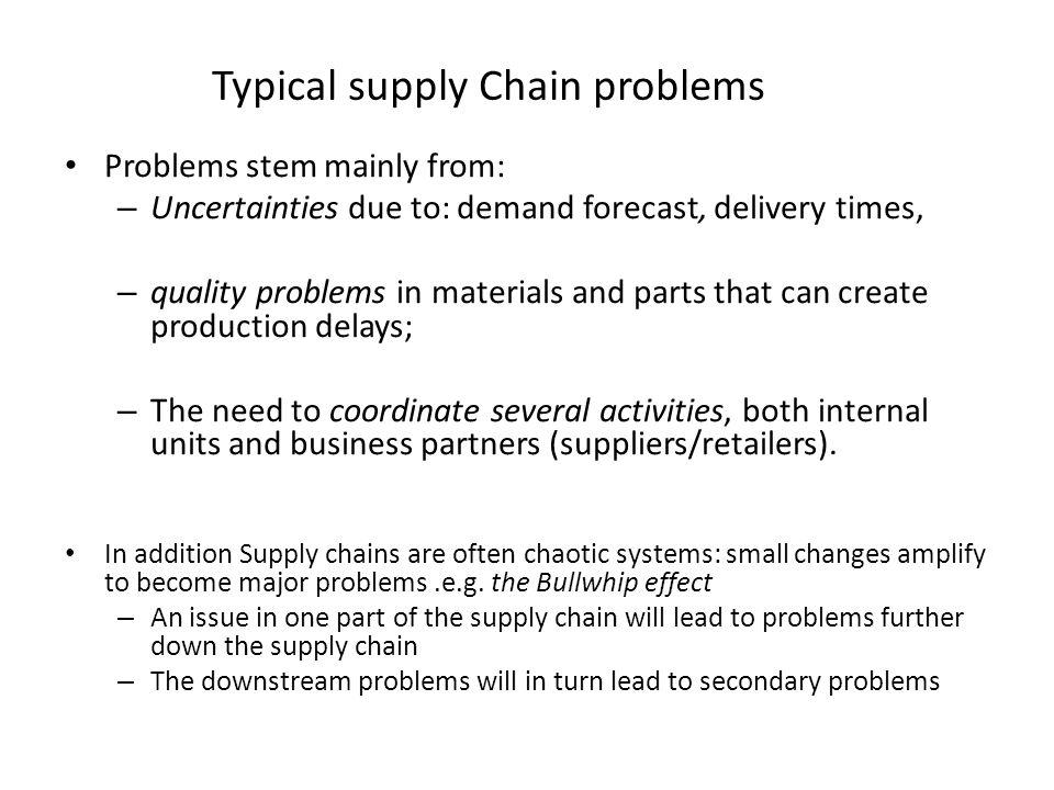 Typical supply Chain problems Problems stem mainly from: – Uncertainties due to: demand forecast, delivery times, – quality problems in materials and