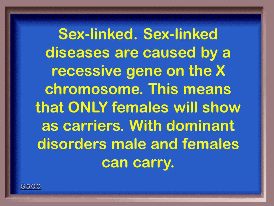 5-500 Is this a dominant disorder or sex-linked, explain how you know.