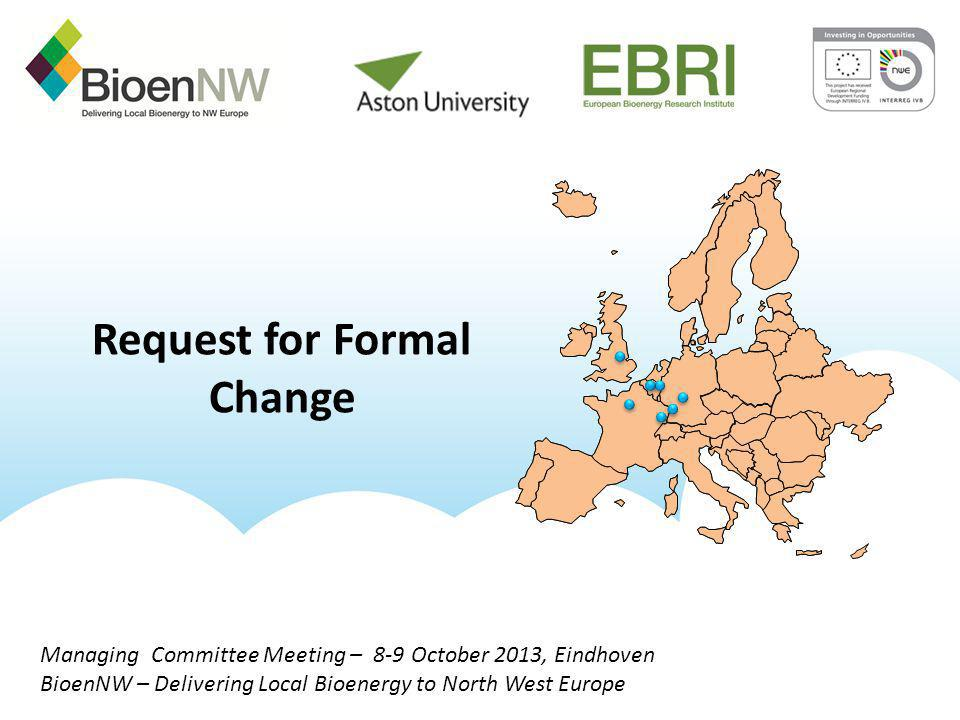 Managing Committee Meeting – 8-9 October 2013, Eindhoven BioenNW – Delivering Local Bioenergy to North West Europe Request for Formal Change