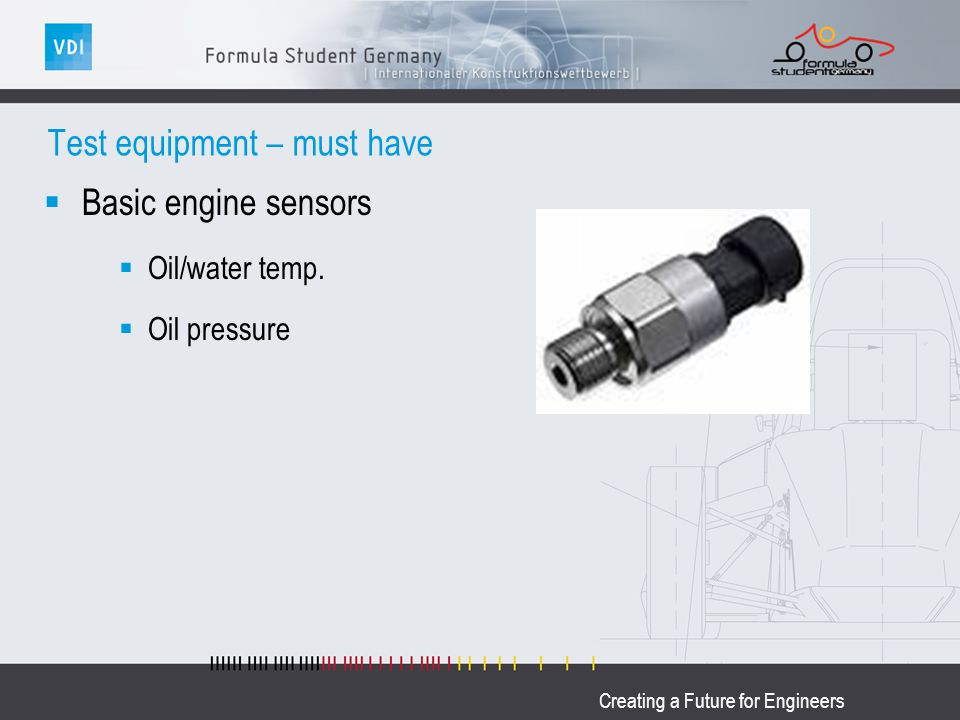 Creating a Future for Engineers Test equipment – must have Basic engine sensors Oil/water temp. Oil pressure