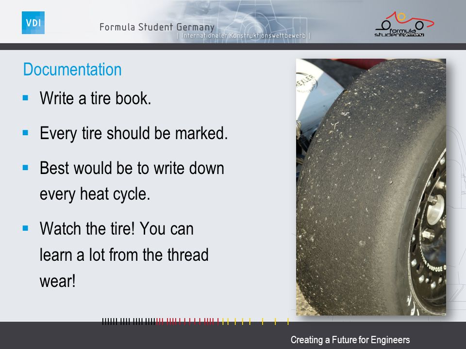 Creating a Future for Engineers Documentation Write a tire book. Every tire should be marked. Best would be to write down every heat cycle. Watch the