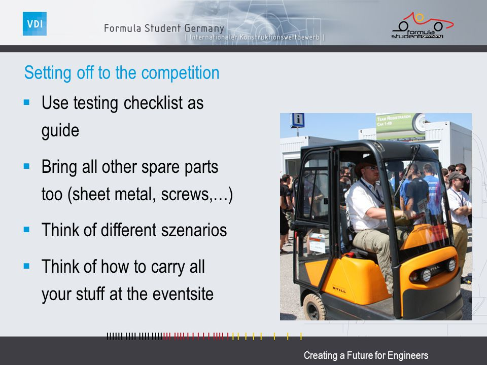 Creating a Future for Engineers Setting off to the competition Use testing checklist as guide Bring all other spare parts too (sheet metal, screws,…)