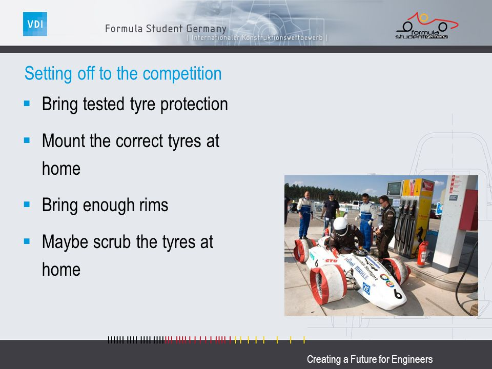 Creating a Future for Engineers Setting off to the competition Bring tested tyre protection Mount the correct tyres at home Bring enough rims Maybe scrub the tyres at home