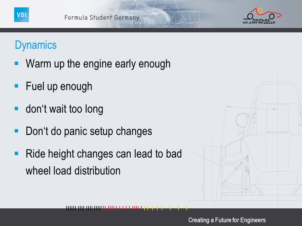 Creating a Future for Engineers Dynamics Warm up the engine early enough Fuel up enough dont wait too long Dont do panic setup changes Ride height cha