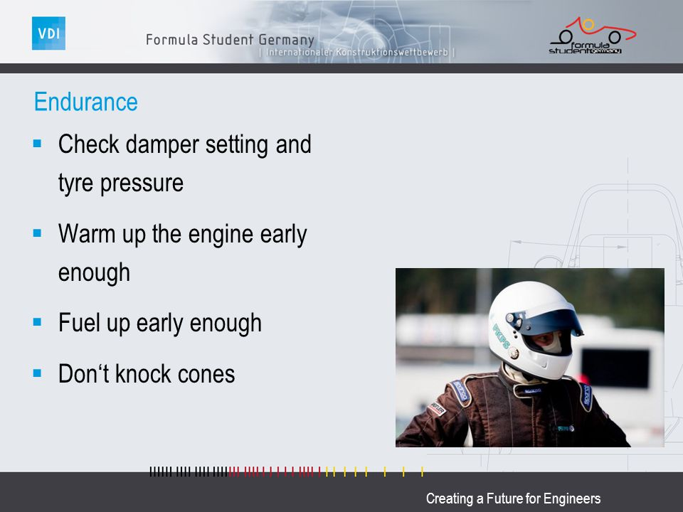 Creating a Future for Engineers Endurance Check damper setting and tyre pressure Warm up the engine early enough Fuel up early enough Dont knock cones