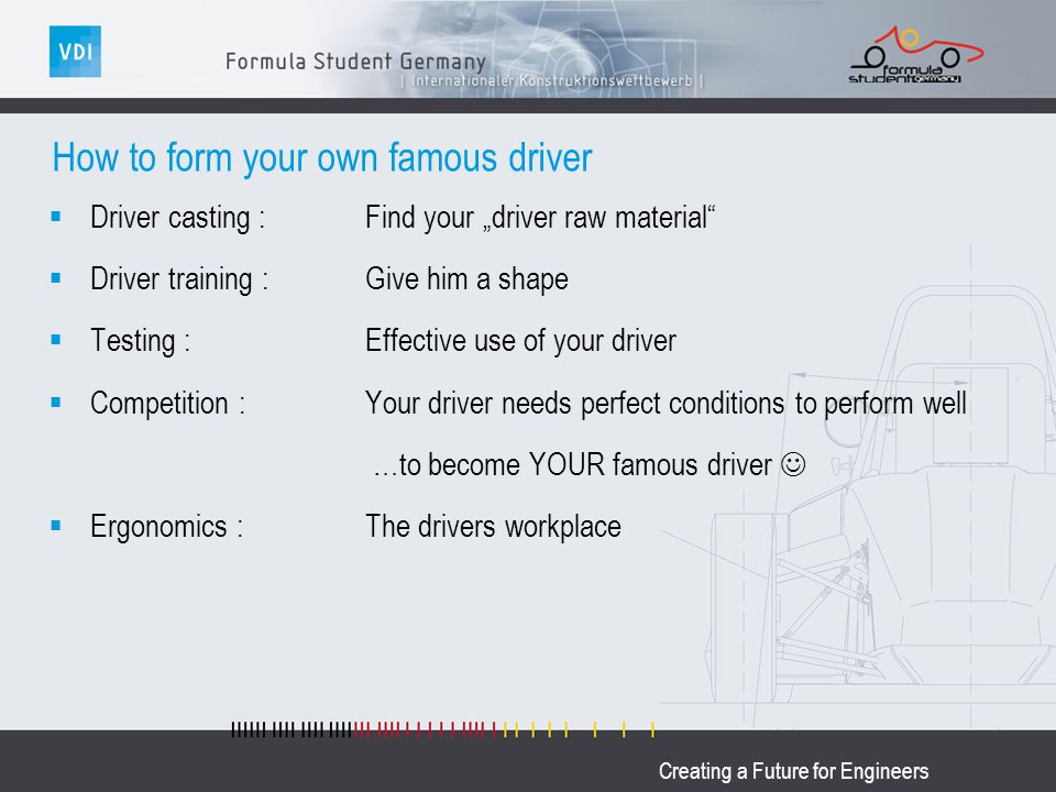 Creating a Future for Engineers How to form your own famous driver Driver casting : Find your driver raw material Driver training : Give him a shape T