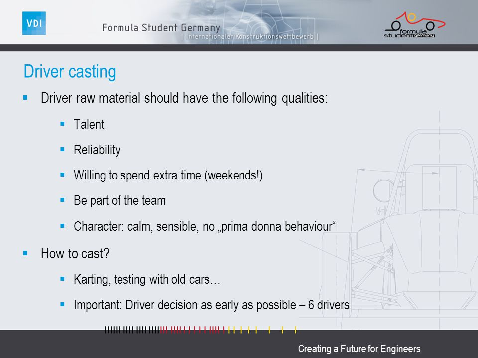 Creating a Future for Engineers Driver casting Driver raw material should have the following qualities: Talent Reliability Willing to spend extra time (weekends!) Be part of the team Character: calm, sensible, no prima donna behaviour How to cast.