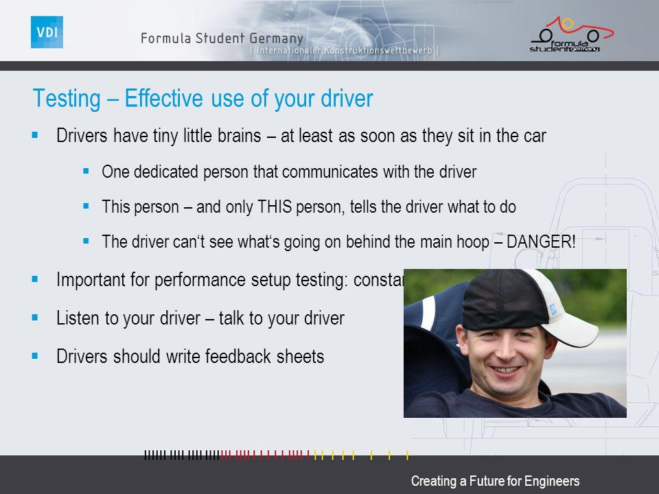 Creating a Future for Engineers Testing – Effective use of your driver Drivers have tiny little brains – at least as soon as they sit in the car One d