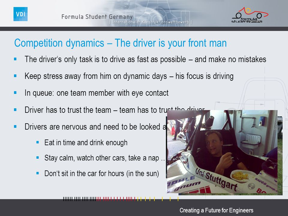 Creating a Future for Engineers Competition dynamics – The driver is your front man The drivers only task is to drive as fast as possible – and make no mistakes Keep stress away from him on dynamic days – his focus is driving In queue: one team member with eye contact Driver has to trust the team – team has to trust the driver Drivers are nervous and need to be looked after Eat in time and drink enough Stay calm, watch other cars, take a nap … Dont sit in the car for hours (in the sun)