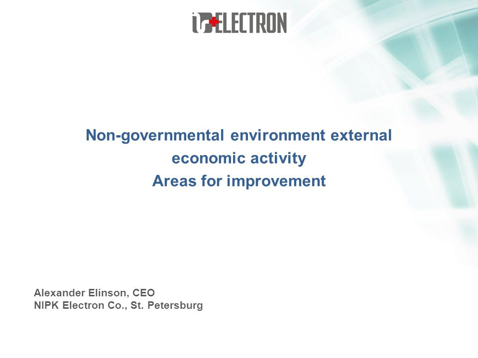 Non-governmental environment external economic activity Areas for improvement Alexander Elinson, CEO NIPK Electron Co., St. Petersburg