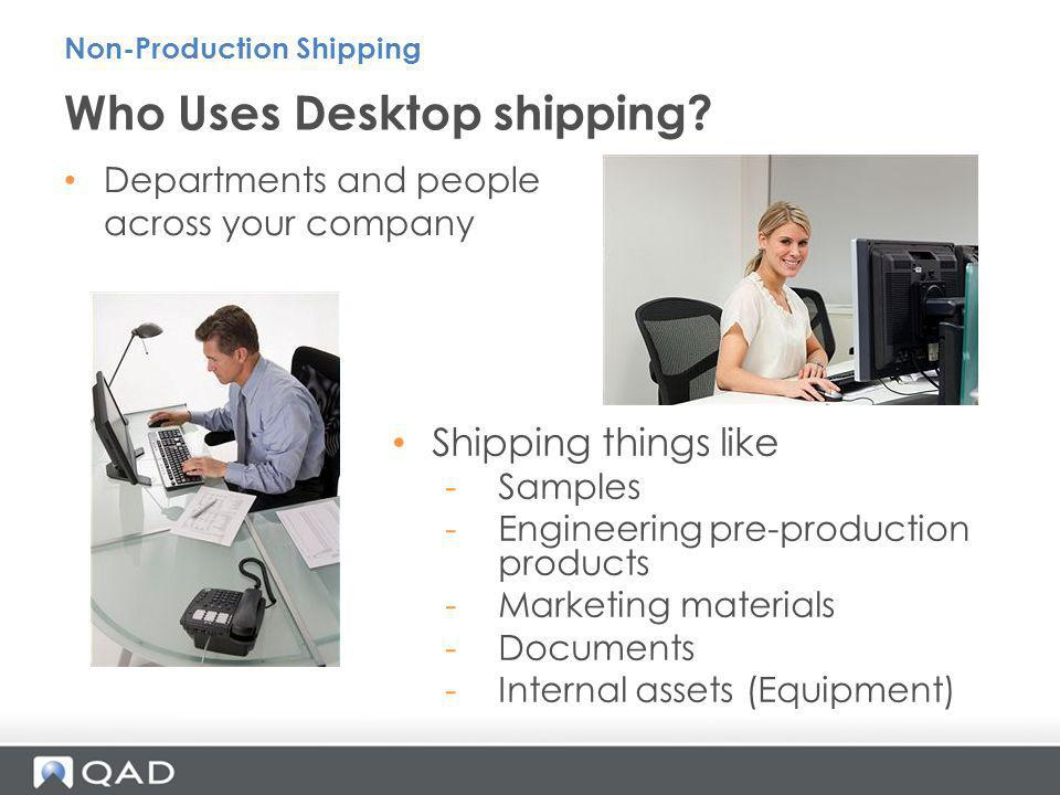 Departments and people across your company Who Uses Desktop shipping? Non-Production Shipping Shipping things like -Samples -Engineering pre-productio