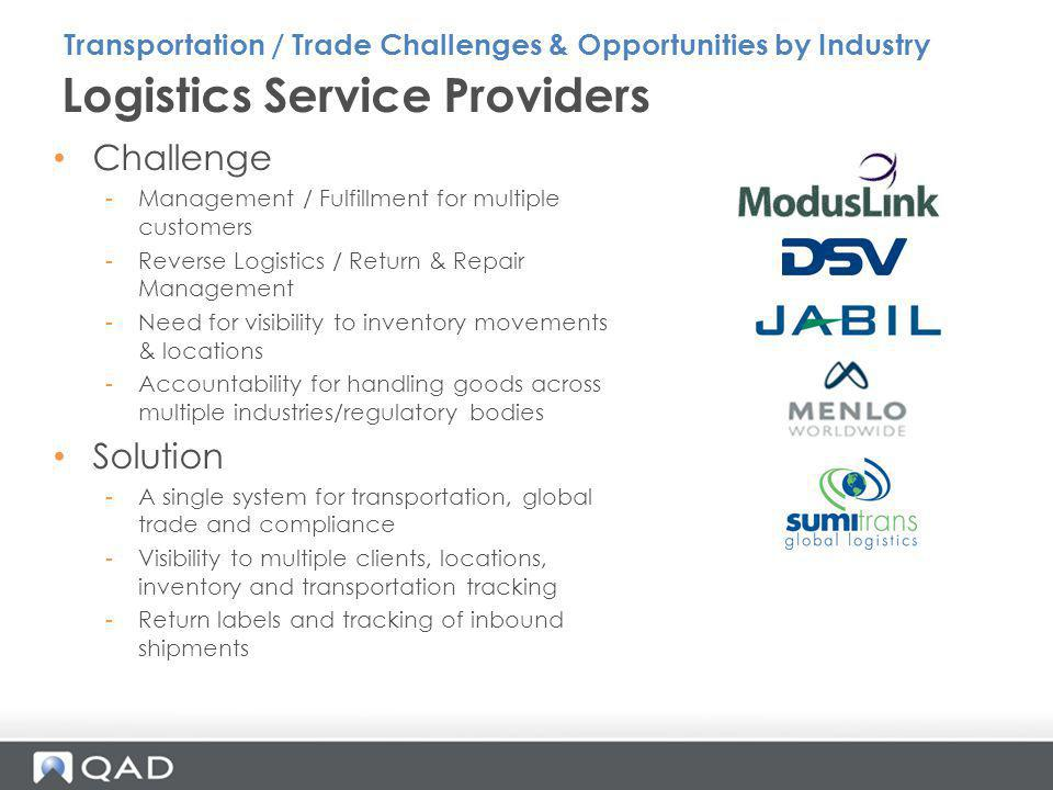 Retail Challenge -Often high volumes of shipments -Visibility to supply chain to match demand with inventory availability -Control of transportation costs -Need for import / export compliance as new suppliers and markets are developed Solution -SOA deployment of PRECISION for high volume processing -Automated documentation and compliance checks -Supply Chain visibility and tracking of inventory Transportation / Trade Challenges & Opportunities by Industry
