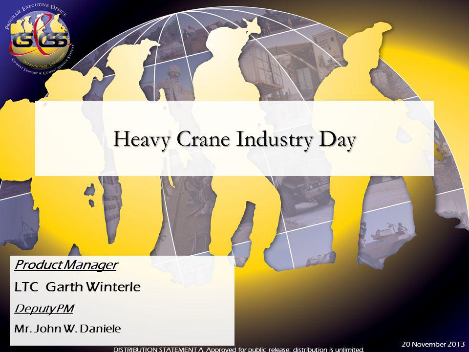 Heavy Crane Industry Day Product Manager LTC Garth Winterle Deputy PM Mr. John W. Daniele DISTRIBUTION STATEMENT A. Approved for public release; distr