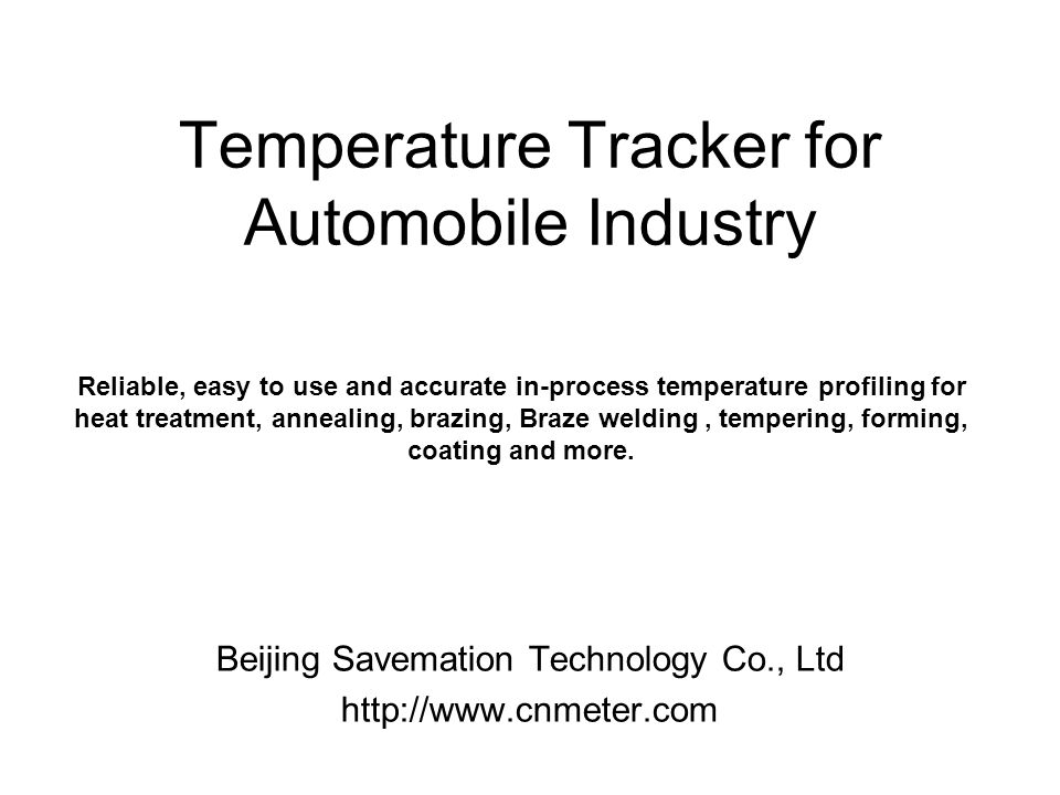 Temperature Tracker for Automobile Industry Beijing Savemation Technology Co., Ltd http://www.cnmeter.com Reliable, easy to use and accurate in-process temperature profiling for heat treatment, annealing, brazing, Braze welding, tempering, forming, coating and more.