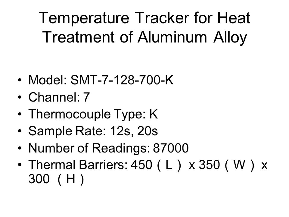 Temperature Tracker for Heat Treatment of Aluminum Alloy Model: SMT-7-128-700-K Channel: 7 Thermocouple Type: K Sample Rate: 12s, 20s Number of Readings: 87000 Thermal Barriers: 450 L x 350 W x 300 H