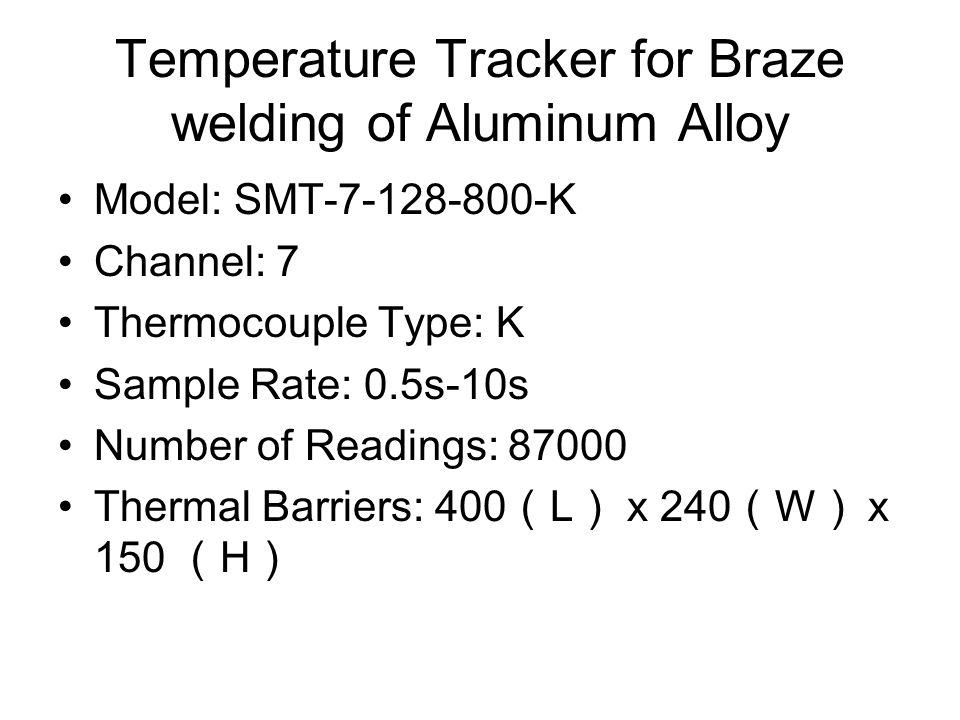Temperature Tracker for Braze welding of Aluminum Alloy Model: SMT-7-128-800-K Channel: 7 Thermocouple Type: K Sample Rate: 0.5s-10s Number of Readings: 87000 Thermal Barriers: 400 L x 240 W x 150 H
