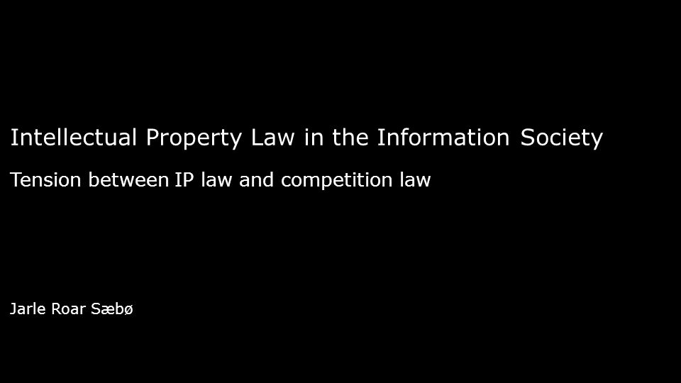 Intellectual Property Law in the Information Society Tension between IP law and competition law Jarle Roar Sæbø