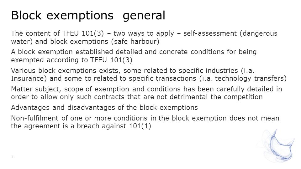 Block exemptions general 11 The content of TFEU 101(3) – two ways to apply – self-assessment (dangerous water) and block exemptions (safe harbour) A b