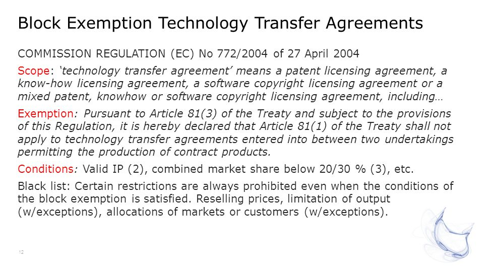 Block Exemption Technology Transfer Agreements 12 COMMISSION REGULATION (EC) No 772/2004 of 27 April 2004 Scope: technology transfer agreement means a