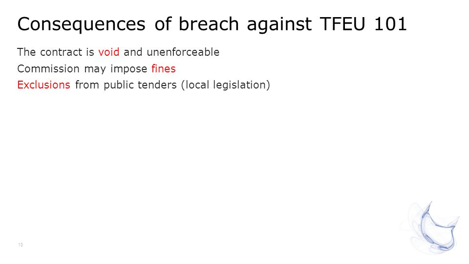 Consequences of breach against TFEU 101 13 The contract is void and unenforceable Commission may impose fines Exclusions from public tenders (local le