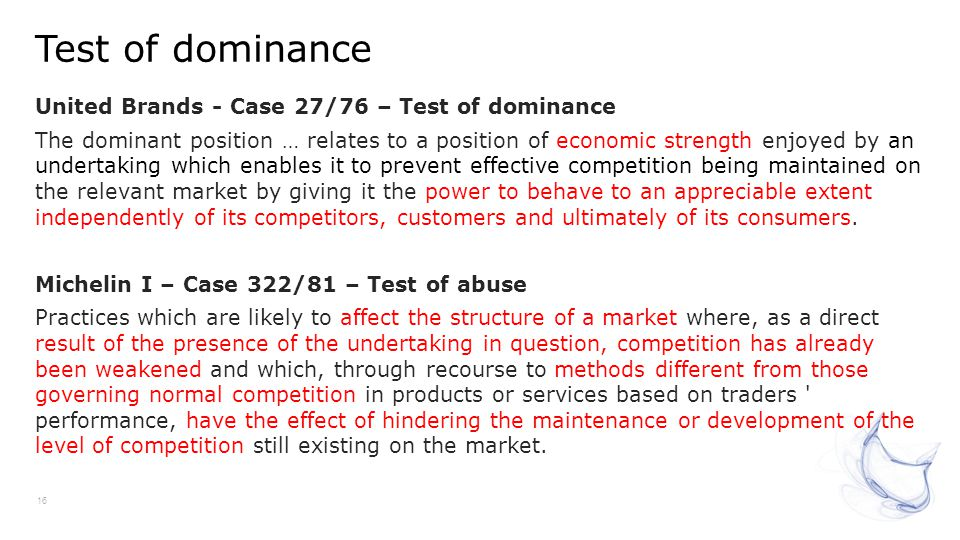Test of dominance 16 United Brands - Case 27/76 – Test of dominance The dominant position … relates to a position of economic strength enjoyed by an u