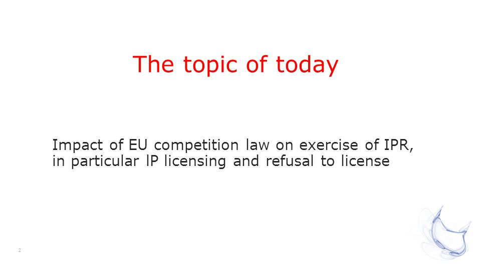 2 The topic of today Impact of EU competition law on exercise of IPR, in particular lP licensing and refusal to license