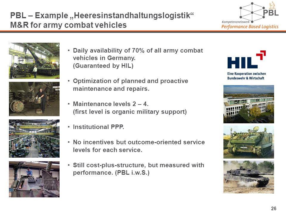 26 PBL – Example Heeresinstandhaltungslogistik M&R for army combat vehicles Daily availability of 70% of all army combat vehicles in Germany.