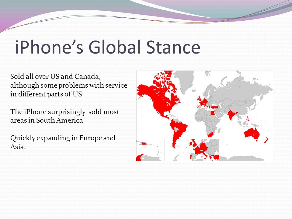 iPhones Global Stance Sold all over US and Canada, although some problems with service in different parts of US The iPhone surprisingly sold most area